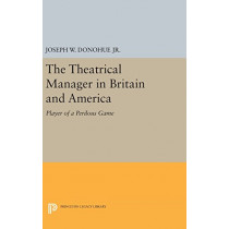 The Theatrical Manager in Britain and America: Player of a Perilous Game by Joseph W. Donohue, 9780691647036
