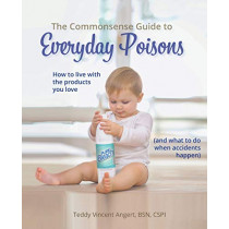 The Commonsense Guide to Everyday Poisons: How to Live with the Products You Love (and What to Do When Accidents Happen) by Teddy Vincent Angert, 9780692196120