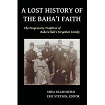A Lost History of the Baha'i Faith: The Progressive Tradition of Baha'u'llah's Forgotten Family by Shua Ullah Behai, 9780692331354
