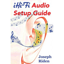 Ihi-Fi Audio Setup Guide: Enjoy More Authentic Music from Any High Fidelity Audio System by Joseph Riden, 9780692552452