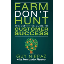 Farm Don't Hunt: The Definitive Guide to Customer Success by Guy Nirpaz, 9780692620939