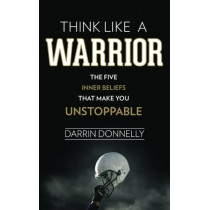 Think Like a Warrior: The Five Inner Beliefs That Make You Unstoppable by Darrin Donnelly, 9780692705469
