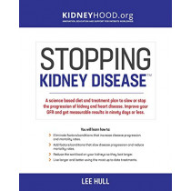 Stopping Kidney Disease: A science based treatment plan to use your doctor, drugs, diet and exercise to slow or stop the progression of incurable kidney disease by Lee Hull, 9780692901151