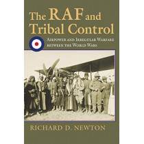 The RAF and Tribal Control: Airpower and Irregular Warfare between the World Wars by Richard D. Newton, 9780700628711