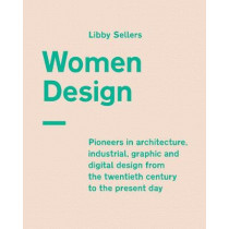 Women Design: Pioneers in architecture, industrial, graphic and digital design from the twentieth century to the present day by Libby Sellers, 9780711239234