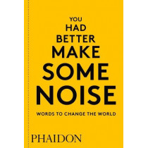You Had Better Make Some Noise: Words to Change the World by Phaidon Editors, 9780714876733