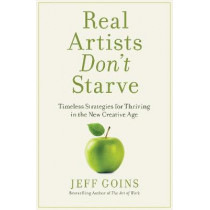 Real Artists Don't Starve: Timeless Strategies For Thriving In The New Creative Age by Jeff Goins, 9780718098926