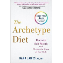 The Archetype Diet: Reclaim Your Self-Worth and Change the Shape of Your Body by Dana James, 9780735213760