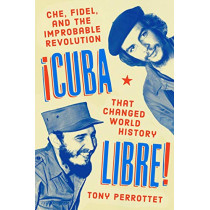 Cuba Libre!: Che, Fidel, and the Improbable Revolution That Changed World History by Tony Perrottet, 9780735218161