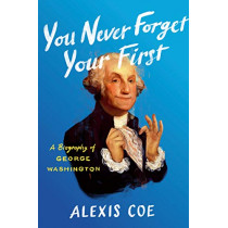 You Never Forget Your First: A Biography of George Washington by Alexis Coe, 9780735224100