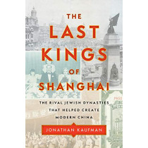 The Last Kings of Shanghai: The Rival Jewish Dynasties That Helped Create Modern China by Jonathan Kaufman, 9780735224414