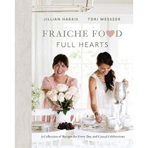Fraiche Food, Full Hearts: A Collection of Recipes for Every Day and Casual Celebrations by Jillian Harris, 9780735234307