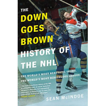 The Down Goes Brown History Of The Nhl: The World's Most Beautiful Sport, the World's Most Ridiculou by Sean Mcindoe, 9780735273900