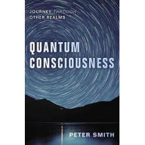 Quantum Consciousness: Journey Through Other Realms by Peter Smith, 9780738754932