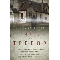 Trail of Terror: The Black Monk of Pontefract, Cripple Creek Jail, Firehouse Phantom, and Other True Hauntings by Richard Estep, 9780738756066