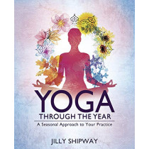 Yoga Through the Year: A Seasonal Approach to Your Practice by Jilly Shipway, 9780738756912