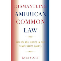 Dismantling American Common Law: Liberty and Justice in Our Transformed Courts by Kyle Scott, 9780739123768