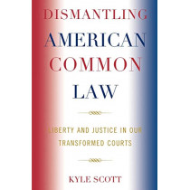 Dismantling American Common Law: Liberty and Justice in Our Transformed Courts by Kyle Scott, 9780739123775