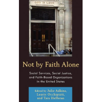Not by Faith Alone: Social Services, Social Justice, and Faith-Based Organizations in the United States by Julie Adkins, 9780739146583