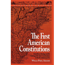 The First American Constitutions: Republican Ideology and the Making of the State Constitutions in the Revolutionary Era by Willi Paul Adams, 9780742520691