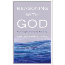 Reasoning with God: Reclaiming Shari`ah in the Modern Age by Khaled Abou El Fadl, 9780742552333