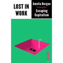 Lost in Work: Escaping Capitalism by Amelia Horgan, 9780745340913