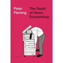 The Death of Homo Economicus: Work, Debt and the Myth of Endless Accumulation by Peter Fleming, 9780745399409