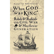 When God was King: Rebels & Radicals of the Civil War & Mayflower Generation by Martyn Whittock, 9780745980416