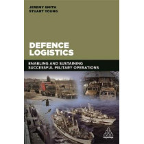 Defence Logistics: Enabling and Sustaining Successful Military Operations by Jeremy C. Smith, 9780749478032