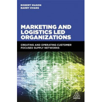 Marketing and Logistics Led Organizations: Creating and Operating Customer Focused Supply Networks by Robert Mason, 9780749478735