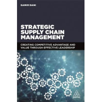 Strategic Supply Chain Management: Creating Competitive Advantage and Value Through Effective Leadership by Samir Dani, 9780749478841