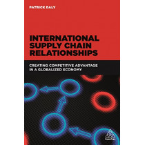International Supply Chain Relationships: Creating Competitive Advantage in a Globalized Economy by Patrick Daly, 9780749480035