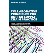 Collaborative Principles for Better Supply Chain Practice: Value Creation Up, Down and Across Supply Chains by Norman McLennan, 9780749480493