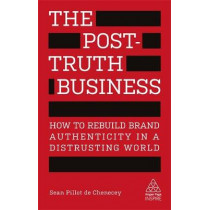 The Post-Truth Business: How to Rebuild Brand Authenticity in a Distrusting World by Sean Pillot de Chenecey, 9780749482817