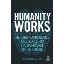 Humanity Works: Merging Technologies and People for the Workforce of the Future by Alexandra Levit, 9780749483456