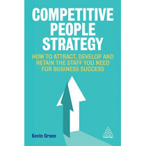 Competitive People Strategy: How to Attract, Develop and Retain the Staff You Need for Business Success by Kevin Green, 9780749484545