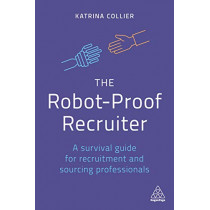 The Robot-Proof Recruiter: A Survival Guide for Recruitment and Sourcing Professionals by Katrina Collier, 9780749493226