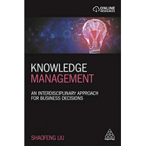 Knowledge Management: An Interdisciplinary Approach for Business Decisions by Shaofeng Liu, 9780749494834