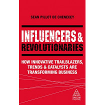 Influencers and Revolutionaries: How Innovative Trailblazers, Trends and Catalysts Are Transforming Business by Sean Pillot de Chenecey, 9780749498689