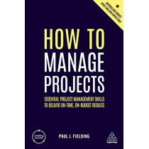 How to Manage Projects: Essential Project Management Skills to Deliver On-time, On-budget Results by Paul J Fielding, 9780749498948