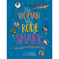 The Woman Who Rode a Shark: and 50 more wild female adventurers by Ailsa Ross, 9780749581145