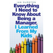 Everything I Need To Know About Being A Manager, I Learned From My Kids by Ian Durston, 9780749942243