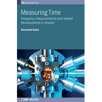 Measuring Time: Frequency measurements and related developments in physics by Masatoshi Kajita, 9780750321228