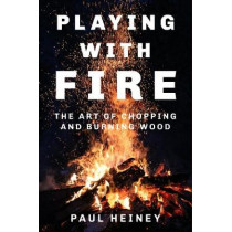 Playing With Fire: The Art of Chopping and Burning Wood by Paul Heiney, 9780750979948