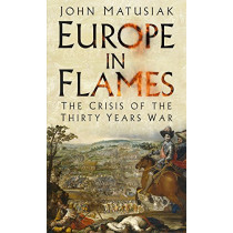 Europe in Flames: The Crisis of the Thirty Years War by John Matusiak, 9780750985512