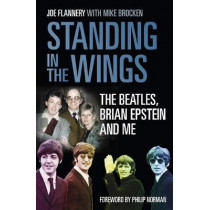 Standing in the Wings: The Beatles, Brian Epstein and Me by Joe Flannery, 9780750987608