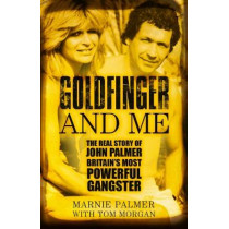 Goldfinger and Me: The Real Story of John Palmer, Britain's Most Powerful Gangster by Marnie Palmer, 9780750987622