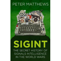 SIGINT: The Secret History of Signals Intelligence in the World Wars by Peter Matthews, 9780750987714