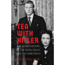 Tea with Hitler: The Secret History of the Royal Family and the Third Reich by Dean Palmer, 9780750995641