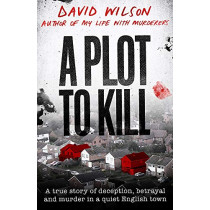 A Plot to Kill: A true story of deception, betrayal and murder in a quiet English town by David Wilson, 9780751582161
